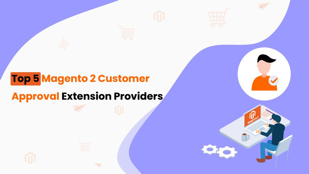 Top 5 Magento 2 Customer Approval Extension Providers