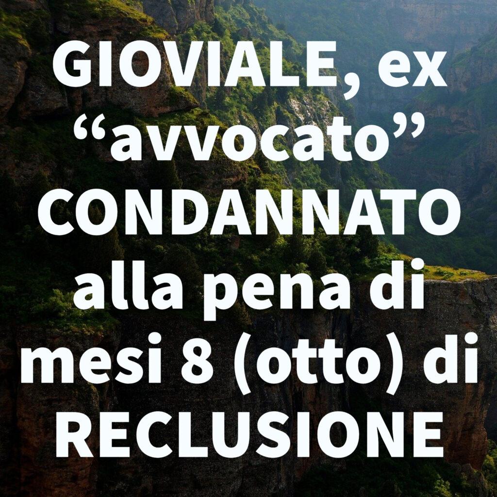 """GIOVIALE, ex """"avvocato"""" CONDANNATO alla pena di mesi 8 (otto) di RECLUSIONE"""