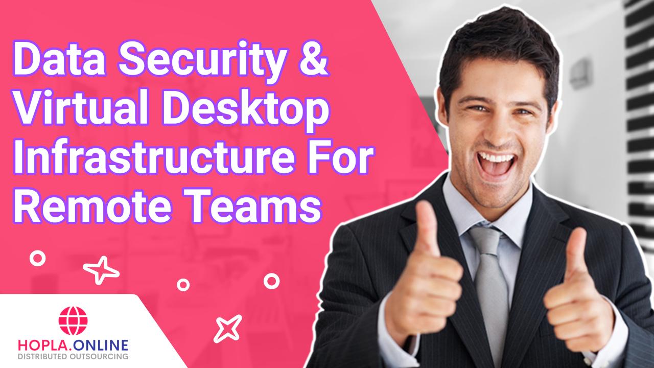 Data Security & Virtual Desktop Infrastructure For Remote Teams