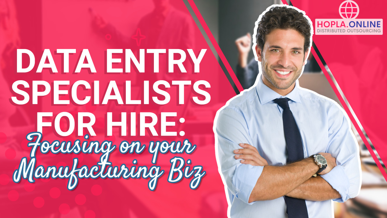 Data Entry Specialists For Hire: Focusing On Your Manufacturing Biz