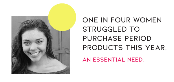 One in four women struggled to purchase period products this year. An essential Need.