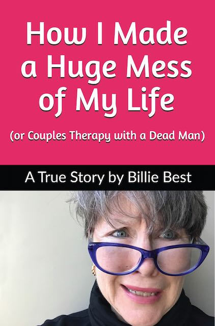 Book cover How I Made a Huge Mess of My Life (or Couples Therapy with a Dead Man) by Billie Best