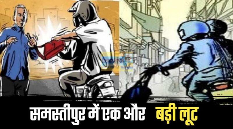 समस्तीपुर में थम नहीं रहा अपराध, हथियार के बल पर अब 2 लाख 51 हजार रुपए लूट बाइक सवार बदमाश फरार समस्तीपुर Town