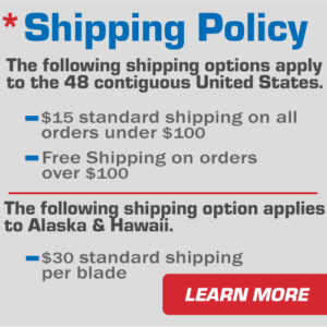 Shipping policy. The following shipping options apply to the 48 contiguous United States. $15 standard shipping on all orders under $100. Free shipping on orders over $100. The following shipping option applies to Alaska and Hawaii. $30 standard shipping per blade.