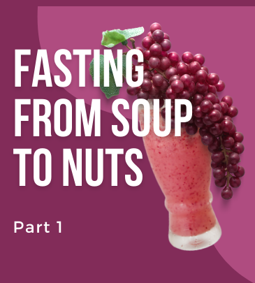 fasting from soups to nuts part 1