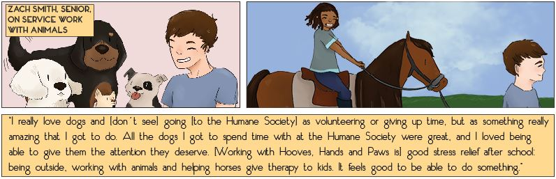 """""""I really love dogs and [don't see] going [to the Humane Society] as volunteering or giving up time, but as something really amazing that I got to do. All the dogs I got to spend time with at the Humane Society were great, and I loved being able to give them the attention they deserve. [Working with Hooves, Hands and Paws is] good stress relief after school: being outside, working with animals and helping horses give therapy to kids. It feels good to be able to do something."""" -Zach Smith, senior, on service work with animals"""