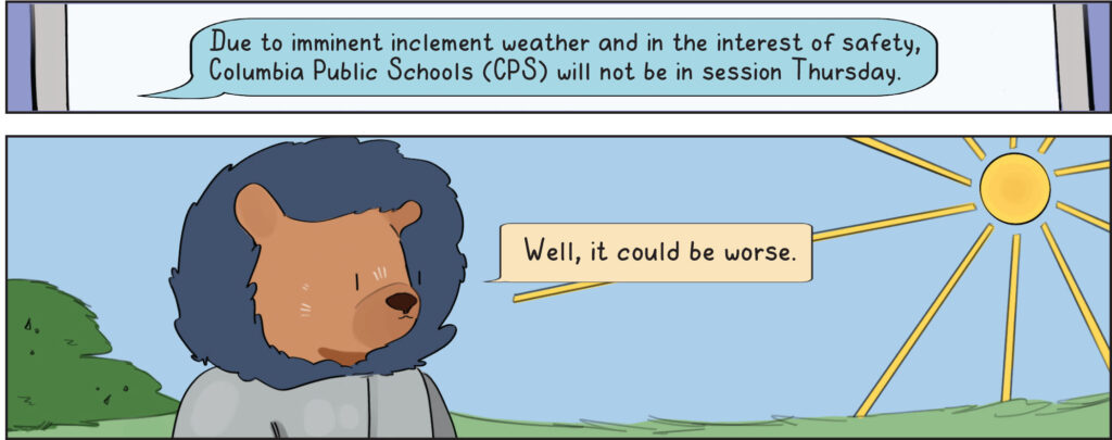 Text: Due to imminent inclement weather and in the interest of safety, Columbia Public Schools (CPS) will not be in session Thursday.  Bruin Bear: well, it could be worse.