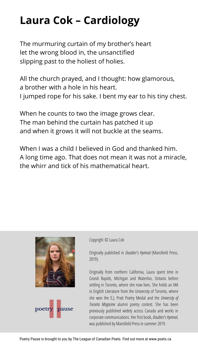 Poem author: Laura Cok Poem title: Cardiology Poem: The murmuring curtain of my brother's heart let the wrong blood in, the unsanctified slipping past to the holiest of holies. All the church prayed, and I thought: how glamorous, a brother with a hole in his heart. I jumped rope for his sake. I bent my ear to his tiny chest. When he counts to two the image grows clear. The man behind the curtain has patched it up and when it grows it will not buckle at the seams. When I was a child I believed in God and thanked him. A long time ago. That does not mean it was not a miracle, the whirr and tick of his mathematical heart. End of poem. Copyright © Laura Cok Originally published in Doubter's Hymnal (Mansfield Press, 2019). Originally from northern California, Laura spent time in Grand Rapids, Michigan and Waterloo, Ontario before settling in Toronto, where she now lives. She holds an MA in English Literature from the University of Toronto, where she won the E.J. Pratt Poetry Medal and the University of Toronto Magazine alumni poetry contest. She has been previously published widely across Canada and works in corporate communications. Her first book, Doubter's Hymnal, was published by Mansfield Press in summer 2019.