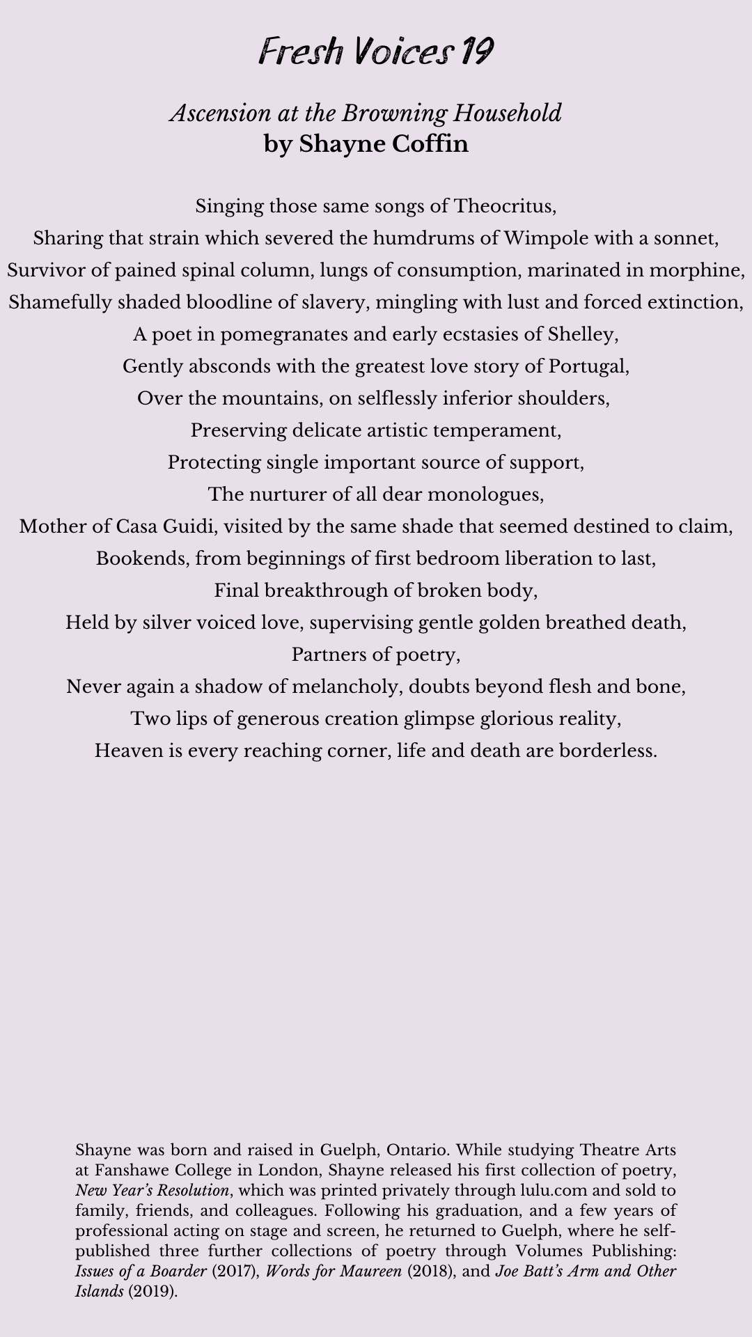 Poem title: Ascension at the Browning Household Poem Author: Shayne Coffin Poem: Singing those same songs of Theocritus, Sharing that strain which severed the humdrums of Wimpole with a sonnet, Survivor of pained spinal column, lungs of consumption, marinated in morphine, Shamefully shaded bloodline of slavery, mingling with lust and forced extinction, A poet in pomegranates and early ecstasies of Shelley, Gently absconds with the greatest love story of Portugal, Over the mountains, on selflessly inferior shoulders, Preserving delicate artistic temperament, Protecting single important source of support, The nurturer of all dear monologues, Mother of Casa Guidi, visited by the same shade that seemed destined to claim, Bookends, from beginnings of first bedroom liberation to last, Final breakthrough of broken body, Held by silver voiced love, supervising gentle golden breathed death, Partners of poetry, Never again a shadow of melancholy, doubts beyond flesh and bone, Two lips of generous creation glimpse glorious reality, Heaven is every reaching corner, life and death are borderless. End of Poem. Author info: Shayne was born and raised in Guelph, Ontario. While studying Theatre Arts at Fanshawe College in London, Shayne released his first collection of poetry, New Year's Resolution, which was printed privately through lulu.com and sold to family, friends, and colleagues. Following his graduation, and a few years of professional acting on stage and screen, he returned to Guelph, where he self-published three further collections of poetry through Volumes Publishing: Issues of a Boarder (2017), Words for Maureen (2018), and Joe Batt's Arm and Other Islands (2019).
