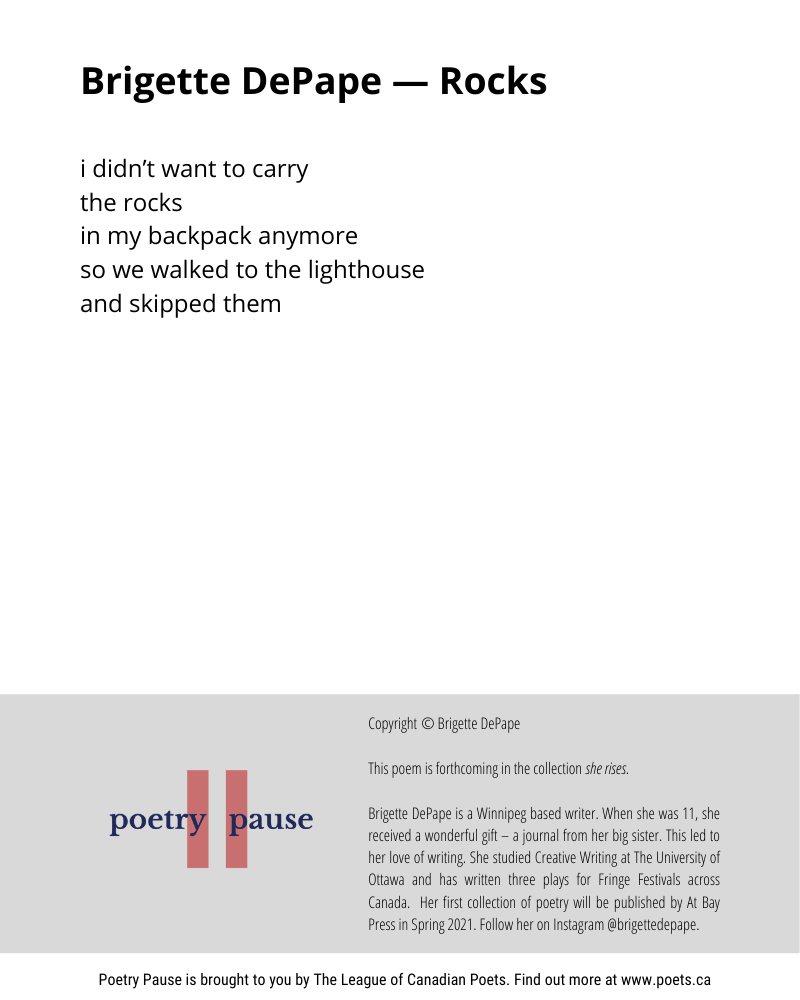 Poem author: Brigette DePape Poem title: Rocks Poem: i didn't want to carry the rocks in my backpack anymore so we walked to the lighthouse and skipped them End of Poem. Credits: Copyright © Brigette DePape This poem is forthcoming in the collection she rises. Brigette DePape is a Winnipeg based writer. When she was 11, she received a wonderful gift – a journal from her big sister. This led to her love of writing. She studied Creative Writing at The University of Ottawa and has written three plays for Fringe Festivals across Canada. Her first collection of poetry will be published by At Bay Press in Spring 2021. Follow her on Instagram @brigettedepape.