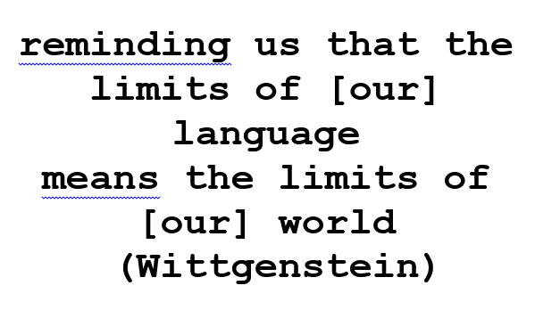 reminding us that the limits of [our] language means the limits of [our] world (Wittgenstein)
