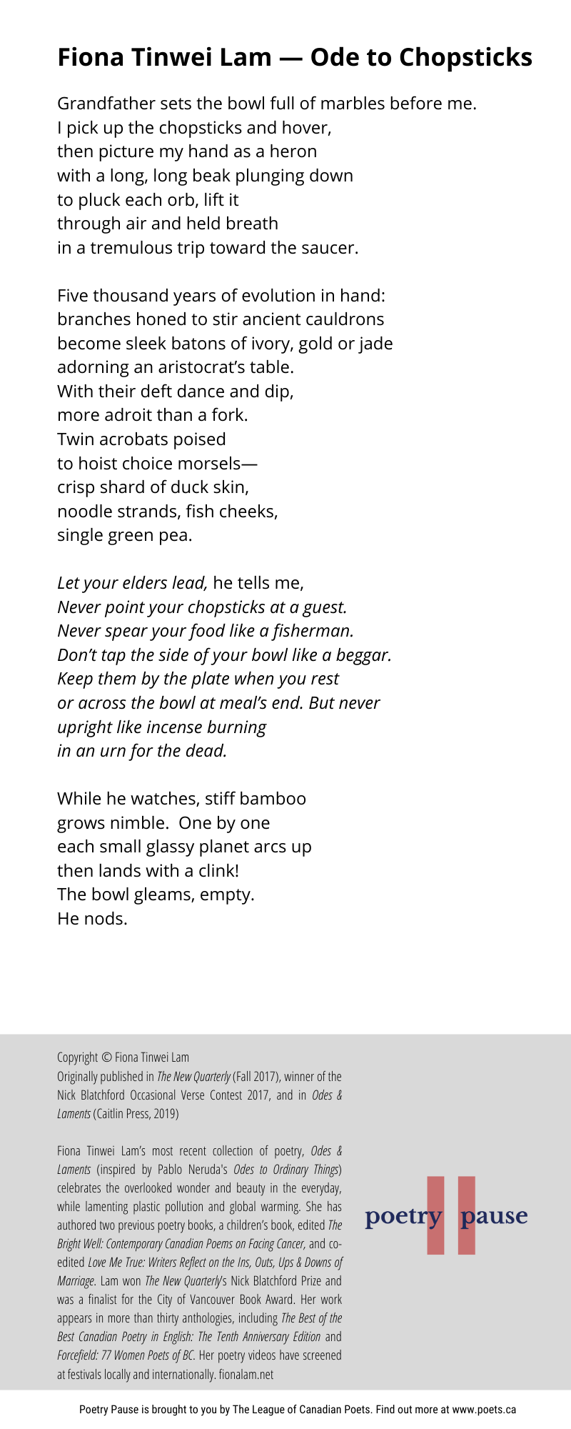 Poet name: Fiona Tinwei Lam Poem title: Ode to chopsticks Poem: Grandfather sets the bowl full of marbles before me. I pick up the chopsticks and hover, then picture my hand as a heron with a long, long beak plunging down to pluck each orb, lift it through air and held breath in a tremulous trip toward the saucer. Five thousand years of evolution in hand: branches honed to stir ancient cauldrons become sleek batons of ivory, gold or jade adorning an aristocrat's table. With their deft dance and dip, more adroit than a fork. Twin acrobats poised to hoist choice morsels— crisp shard of duck skin, noodle strands, fish cheeks, single green pea. Let your elders lead, he tells me, Never point your chopsticks at a guest. Never spear your food like a fisherman. Don't tap the side of your bowl like a beggar. Keep them by the plate when you rest or across the bowl at meal's end. But never upright like incense burning in an urn for the dead. While he watches, stiff bamboo grows nimble. One by one each small glassy planet arcs up then lands with a clink! The bowl gleams, empty. He nods. End of poem. Credits: Copyright © Fiona Tinwei Lam Originally published in The New Quarterly (Fall 2017), winner of the Nick Blatchford Occasional Verse Contest 2017, and in Odes & Laments (Caitlin Press, 2019) Fiona Tinwei Lam's most recent collection of poetry, Odes & Laments (inspired by Pablo Neruda's Odes to Ordinary Things) celebrates the overlooked wonder and beauty in the everyday, while lamenting plastic pollution and global warming. She has authored two previous poetry books, a children's book, edited The Bright Well: Contemporary Canadian Poems on Facing Cancer, and co-edited Love Me True: Writers Reflect on the Ins, Outs, Ups & Downs of Marriage. Lam won The New Quarterly's Nick Blatchford Prize and was a finalist for the City of Vancouver Book Award. Her work appears in more than thirty anthologies, including The Best of the Best Canadian Poetry in English: The Tenth Anniversary Edi