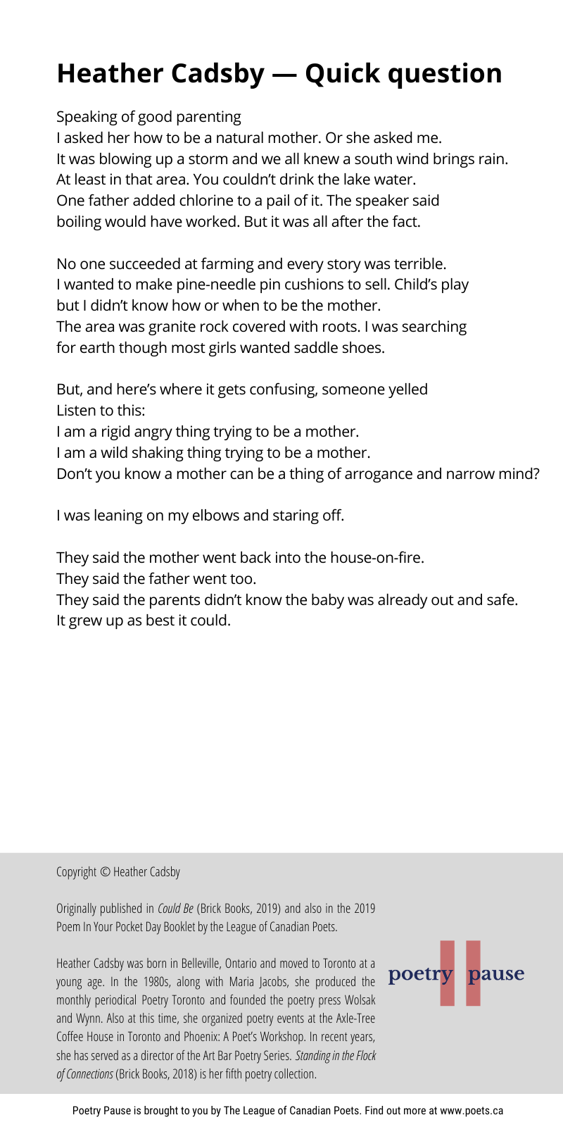 Poet name: Heather Cadsby Poem title: Quick question Poem: Speaking of good parenting I asked her how to be a natural mother. Or she asked me. It was blowing up a storm and we all knew a south wind brings rain. At least in that area. You couldn't drink the lake water. One father added chlorine to a pail of it. The speaker said boiling would have worked. But it was all after the fact. No one succeeded at farming and every story was terrible. I wanted to make pine-needle pin cushions to sell. Child's play but I didn't know how or when to be the mother. The area was granite rock covered with roots. I was searching for earth though most girls wanted saddle shoes. But, and here's where it gets confusing, someone yelled Listen to this: I am a rigid angry thing trying to be a mother. I am a wild shaking thing trying to be a mother. Don't you know a mother can be a thing of arrogance and narrow mind? I was leaning on my elbows and staring off. They said the mother went back into the house-on-fire. They said the father went too. They said the parents didn't know the baby was already out and safe. It grew up as best it could. End of poem. Credits: Copyright © Heather Cadsby Originally published in Could Be (Brick Books, 2019) and also in the 2019 Poem In Your Pocket Day Booklet by the League of Canadian Poets. Heather Cadsby was born in Belleville, Ontario and moved to Toronto at a young age. In the 1980s, along with Maria Jacobs, she produced the monthly periodical Poetry Toronto and founded the poetry press Wolsak and Wynn. Also at this time, she organized poetry events at the Axle-Tree Coffee House in Toronto and Phoenix: A Poet's Workshop. In recent years, she has served as a director of the Art Bar Poetry Series. Standing in the Flock of Connections (Brick Books, 2018) is her fifth poetry collection.