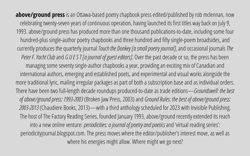 above/ground press is an Ottawa-based poetry chapbook press edited/published by rob mclennan, now celebrating twenty-seven years of continuous operation, having launched its first titles way back on July 9, 1993. above/ground press has produced more than one thousand publications-to-date, including some four hundred-plus single-author poetry chapbooks and three hundred and fifty single-poem broadsides, and currently produces the quarterly journal Touch the Donkey [a small poetry journal], and occasional journals The Peter F. Yacht Club and G U E S T [a journal of guest editors]. Over the past decade or so, the press has been managing some seventy single-author chapbooks a year, providing an exciting mix of Canadian and international authors, emerging and established poets, and experimental and visual works alongside the more traditional lyric, mailing irregular packages as part of both a subscription base and as individual orders. There have been two full-length decade roundups produced-to-date as trade editions—Groundswell: the best of above/ground press: 1993-2003 (Broken Jaw Press, 2003) and Ground Rules: the best of above/ground press: 2003-2013 (Chaudiere Books, 2013)—with a third anthology scheduled for 2023 with Invisible Publishing. The host of The Factory Reading Series, founded January 1993, above/ground recently extended its reach into a new online venture: periodicities: a journal of poetry and poetics and 'virtual reading series': https://periodicityjournal.blogspot.com/. The press moves where the editor/publisher's interest move, as well as where his energies might allow. Where might we go next?