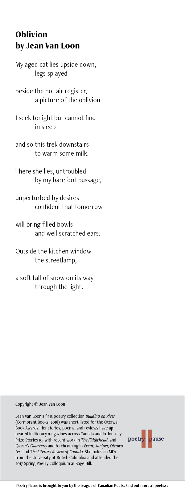 Poem title: Oblivion Poet name: Jean Van Loon Poem: My aged cat lies upside down, legs splayed beside the hot air register, a picture of the oblivion I seek tonight but cannot find in sleep and so this trek downstairs to warm some milk. There she lies, untroubled by my barefoot passage, unperturbed by desires confident that tomorrow will bring filled bowls and well scratched ears. Outside the kitchen window the streetlamp, a soft fall of snow on its way through the light. End of Poem. Credits: Copyright © Jean Van Loon Jean Van Loon's first poetry collection Building on River (Cormorant Books, 2018) was short-listed for the Ottawa Book Awards. Her stories, poems, and reviews have appeared in literary magazines across Canada and in Journey Prize Stories 19, with recent work in The Fiddlehead, and Queen's Quarterly and forthcoming in Event, Juniper, Ottawater, and The Literary Review of Canada. She holds an MFA from the University of British Columbia and attended the 2017 Spring Poetry Colloquium at Sage Hill.