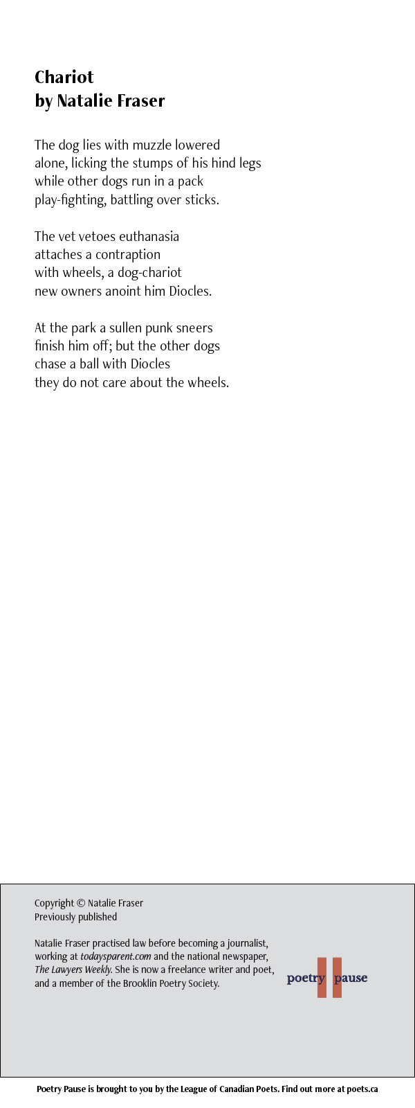 Poem title: Chariot Poet name: Natalie Fraser Poem: The dog lies with muzzle lowered alone, licking the stumps of his hind legs while other dogs run in a pack play-fighting, battling over sticks. The vet vetoes euthanasia attaches a contraption with wheels, a dog-chariot new owners anoint him Diocles. At the park a sullen punk sneers finish him off; but the other dogs chase a ball with Diocles they do not care about the wheels. End of Poem. Credits: Copyright © Natalie Fraser Previously published Natalie Fraser practised law before becoming a journalist, working at todaysparent.com and the national newspaper, The Lawyers Weekly. She is now a freelance writer and poet, and a member of the Brooklin Poetry Society.
