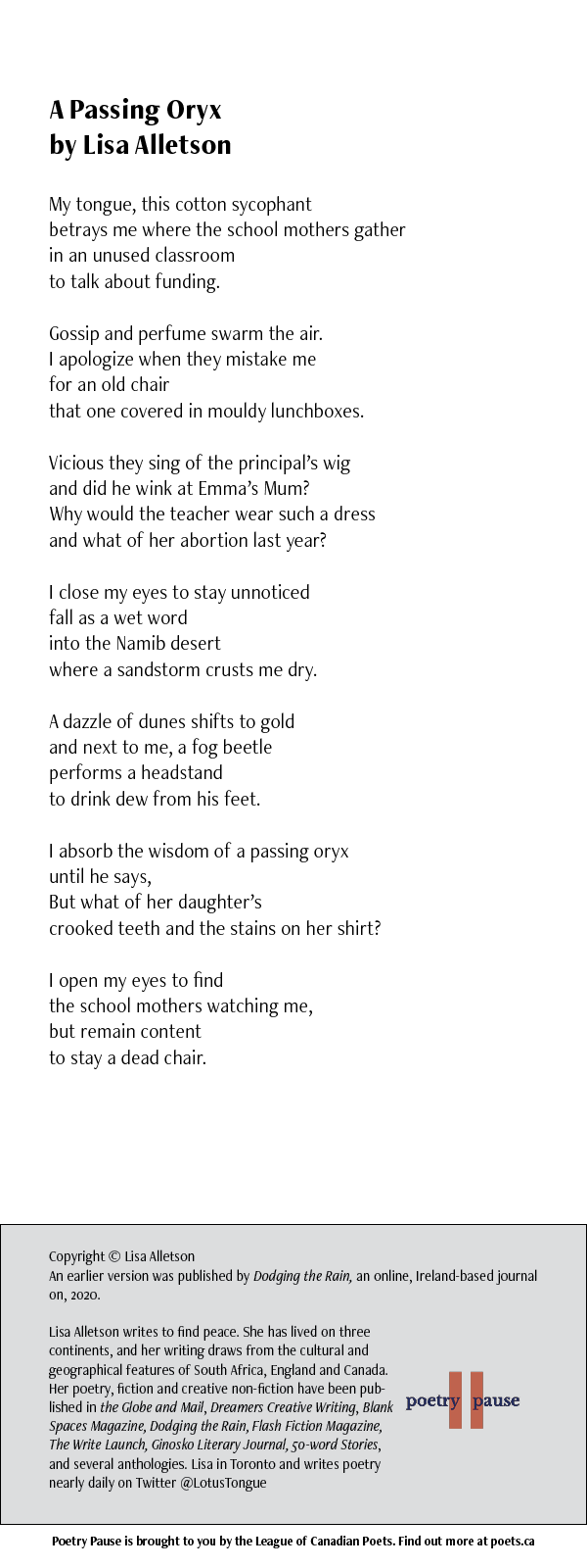 POEM NAME: A Passing Oryx AUTHOR NAME: Lisa Alletson POEM: My tongue, this cotton sycophant betrays me where the school mothers gather in an unused classroom to talk about funding. Gossip and perfume swarm the air. I apologize when they mistake me for an old chair that one covered in mouldy lunchboxes. Vicious they sing of the principal's wig and did he wink at Emma's Mum? Why would the teacher wear such a dress and what of her abortion last year? I close my eyes to stay unnoticed fall as a wet word into the Namib desert where a sandstorm crusts me dry. A dazzle of dunes shifts to gold and next to me, a fog beetle performs a headstand to drink dew from his feet. I absorb the wisdom of a passing oryx until he says, But what of her daughter's crooked teeth and the stains on her shirt? I open my eyes to find the school mothers watching me, but remain content to stay a dead chair. END OF POEM. CREDITS: Copyright © Lisa Alletson An earlier version was published by Dodging the Rain, an online, Ireland-based journal on, 2020. Lisa Alletson writes to find peace. She has lived on three continents, and her writing draws from the cultural and geographical features of South Africa, England and Canada. Her poetry, fiction and creative non-fiction have been published in the Globe and Mail, Dreamers Creative Writing, Blank Spaces Magazine, Dodging the Rain, Flash Fiction Magazine, The Write Launch, Ginosko Literary Journal, 50-word Stories, and several anthologies. Lisa in Toronto and writes poetry nearly daily on Twitter @LotusTongue