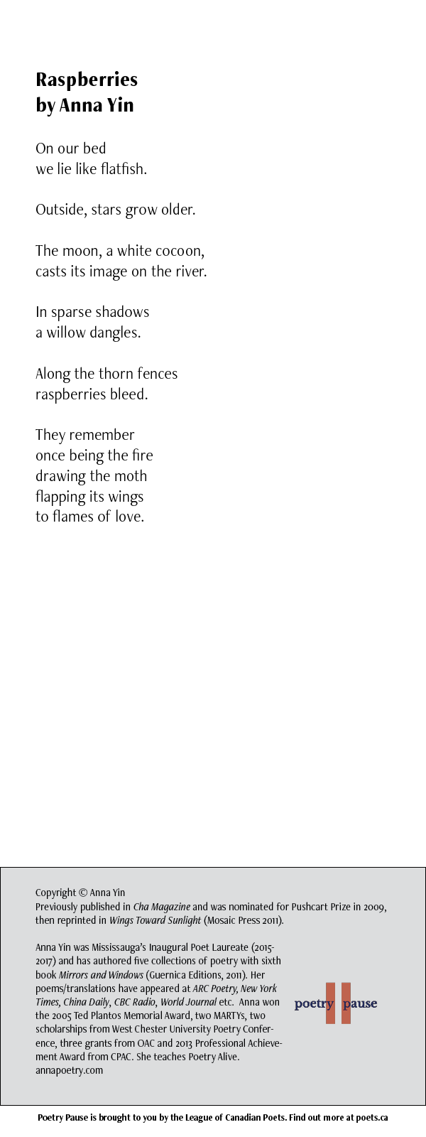 POEM NAME: Raspberries AUTHOR NAME: Anna Yin POEM: On our bed we lie like flatfish. Outside, stars grow older. The moon, a white cocoon, casts its image on the river. In sparse shadows a willow dangles. Along the thorn fences raspberries bleed. They remember once being the fire drawing the moth flapping its wings to flames of love. END OF POEM. CREDITS: Copyright © Anna Yin Previously published in Cha Magazine and was nominated for Pushcart Prize in 2009, then reprinted in Wings Toward Sunlight (Mosaic Press 2011). Anna Yin was Mississauga's Inaugural Poet Laureate (2015-2017) and has authored five collections of poetry with sixth book Mirrors and Windows (Guernica Editions, 2011). Her poems/translations have appeared at ARC Poetry, New York Times, China Daily, CBC Radio, World Journal etc. Anna won the 2005 Ted Plantos Memorial Award, two MARTYs, two scholarships from West Chester University Poetry Conference, three grants from OAC and 2013 Professional Achievement Award from CPAC. She teaches Poetry Alive. annapoetry.com