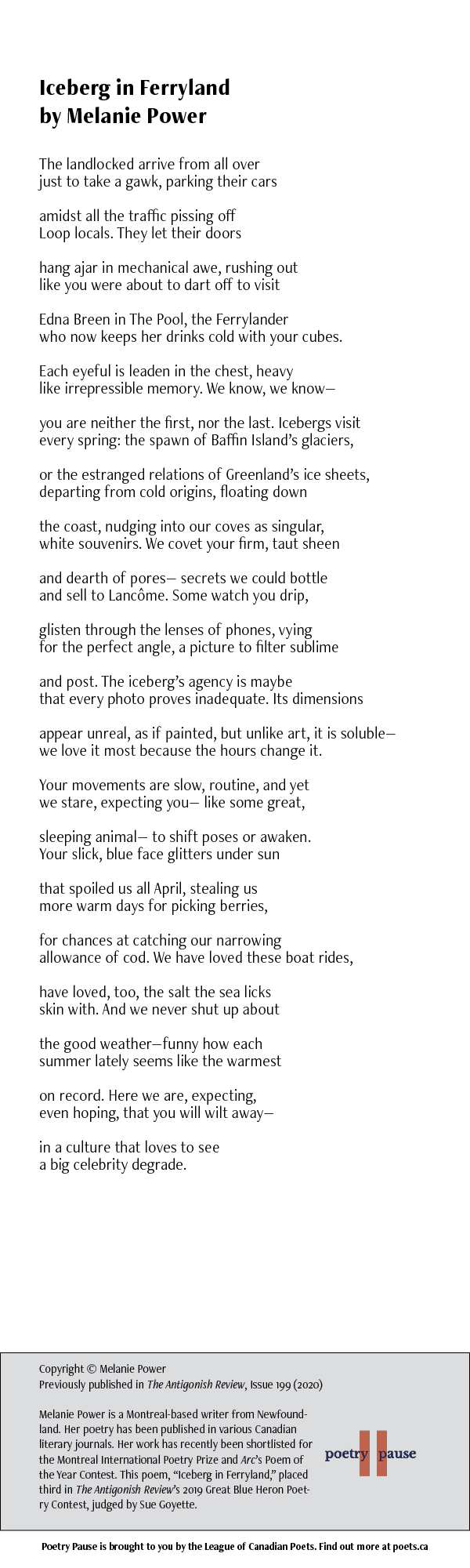 Poet Name: Melanie Power Poem Title: Icebergs in Ferryland Poem: The landlocked arrive from all over just to take a gawk, parking their cars amidst all the traffic pissing off Loop locals. They let their doors hang ajar in mechanical awe, rushing out like you were about to dart off to visit Edna Breen in The Pool, the Ferrylander who now keeps her drinks cold with your cubes. Each eyeful is leaden in the chest, heavy like irrepressible memory. We know, we know— you are neither the first, nor the last. Icebergs visit every spring: the spawn of Baffin Island's glaciers, or the estranged relations of Greenland's ice sheets, departing from cold origins, floating down the coast, nudging into our coves as singular, white souvenirs. We covet your firm, taut sheen and dearth of pores— secrets we could bottle and sell to Lancôme. Some watch you drip, glisten through the lenses of phones, vying for the perfect angle, a picture to filter sublime and post. The iceberg's agency is maybe that every photo proves inadequate. Its dimensions appear unreal, as if painted, but unlike art, it is soluble— we love it most because the hours change it. Your movements are slow, routine, and yet we stare, expecting you— like some great, sleeping animal— to shift poses or awaken. Your slick, blue face glitters under sun that spoiled us all April, stealing us more warm days for picking berries, for chances at catching our narrowing allowance of cod. We have loved these boat rides, have loved, too, the salt the sea licks skin with. And we never shut up about the good weather—funny how each summer lately seems like the warmest on record. Here we are, expecting, even hoping, that you will wilt away— in a culture that loves to see a big celebrity degrade. End of Poem. Credits: Copyright © Melanie Power Previously published in The Antigonish Review, Issue 199 (2020) Melanie Power is a Montreal-based writer from Newfoundland. Her poetry has been published in various Canadian literary journals. Her wo