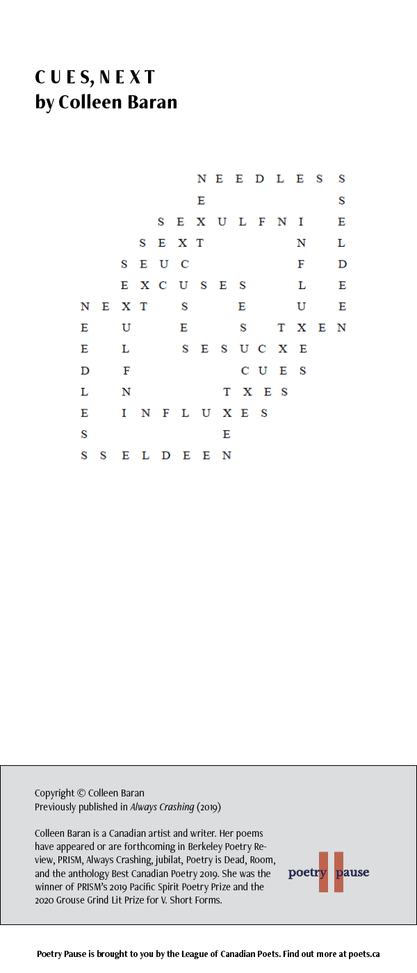 Poet Name: Colleen Baran Poem Title: CUES, NEXT Poem: This is a visually poem, resembling a crossword, where the words of the poem are displayed 4 overlapping square shapes. Not all cross points make words, but listed within the visual poem are the words: Cues, Next, Needless, Sex, Sext, Influxes, and excuses. End of Poem. Credits: Copyright © Colleen Baran Previously published in Always Crashing (2019) Colleen Baran is a Canadian artist and writer. Her poems have appeared or are forthcoming in Berkeley Poetry Review, PRISM, Always Crashing, jubilat, Poetry is Dead, Room, and the anthology Best Canadian Poetry 2019. She was the winner of PRISM's 2019 Pacific Spirit Poetry Prize and the 2020 Grouse Grind Lit Prize for V. Short Forms.