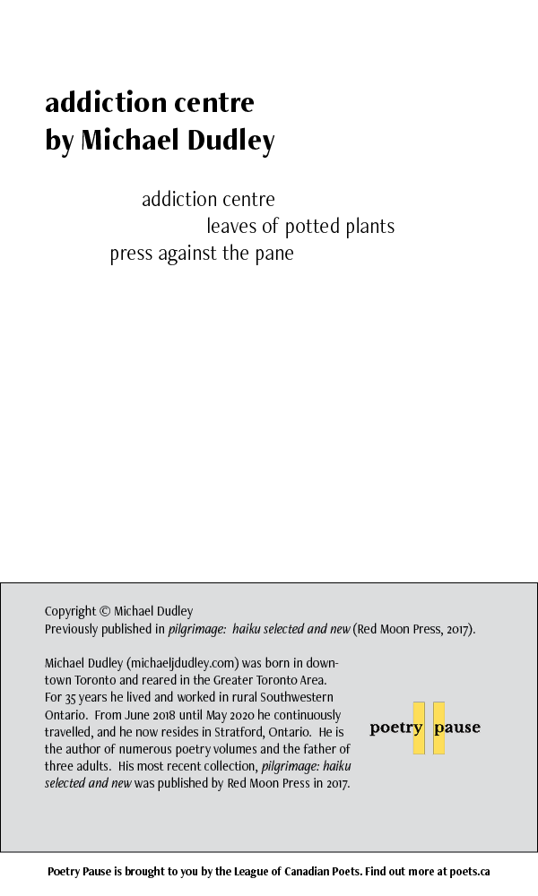 """Poem title: addiction centre Poet name: Michael Dudley Poem: addiction centre leaves of potted plants press against the pane End of Poem. Credits: Copyright Michael Dudley Previously appears in pilgrimage: haiku selected and new, Red Moon Press, 2017 Michael Dudley (michaeljdudley.com) was born in downtown Toronto and reared in the Greater Toronto Area. For 35 years he lived and worked in rural Southwestern Ontario. From June 2018 until May 2020 he continuously travelled, and he now resides in Stratford, Ontario. He is the author of numerous poetry volumes and the father of three adults. His most recent collection, """"pilgrimage: haiku selected and new"""" was published by Red Moon Press in 2017."""