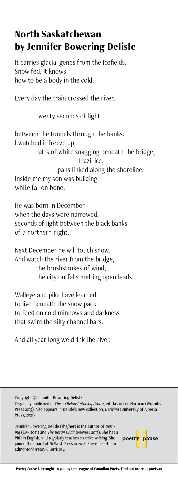 Poet: Jennifer Bowering Delisle Poem title: North Saskatchewan Poem: It carries glacial genes from the Icefields. Snow fed, it knows how to be a body in the cold. Every day the train crossed the river, twenty seconds of light between the tunnels through the banks. I watched it freeze up, rafts of white snagging beneath the bridge, frazil ice, pans linked along the shoreline. Inside me my son was building white fat on bone. He was born in December when the days were narrowed, seconds of light between the black banks of a northern night. Next December he will touch snow. And watch the river from the bridge, the brushstrokes of wind, the city outfalls melting open leads. Walleye and pike have learned to live beneath the snow pack to feed on cold minnows and darkness that swim the silty channel bars. And all year long we drink the river. End of poem. Credits: Copyright © Jennifer Bowering Delisle Originally published in The 40 Below Anthology Vol. 2, ed. Jason Lee Norman (Wufniks Press 2015). Also appears in Delisle's new collection, Deriving (University of Alberta Press, 2021). Jennifer Bowering Delisle (she/her) is the author of Deriving (UAP 2021) and The Bosun Chair (NeWest 2017). She has a PhD in English, and regularly teaches creative writing. She joined the board of NeWest Press in 2018. She is a settler in Edmonton/Treaty 6 territory.