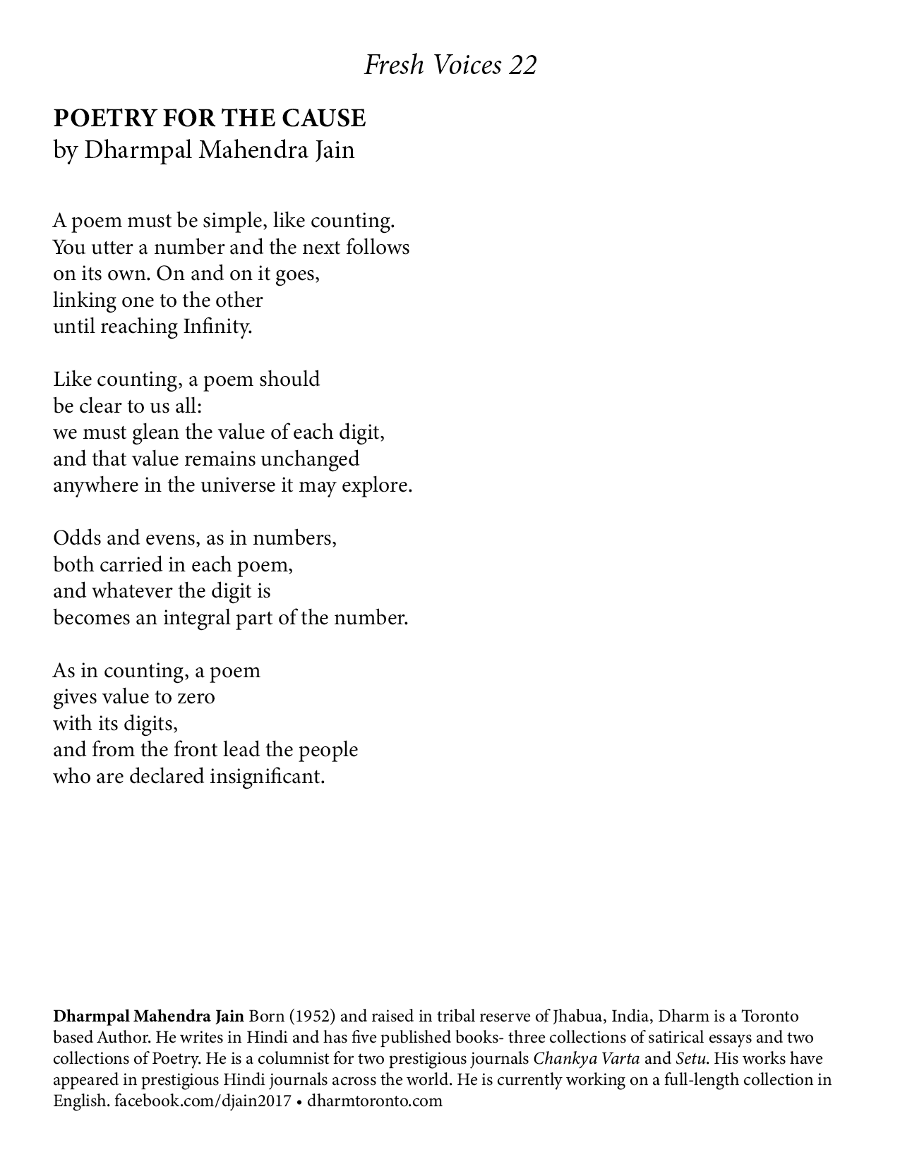 Dharmpal Mahendra Jain POETRY FOR THE CAUSE A poem must be simple, like counting. You utter a number and the next follows on its own. On and on it goes, linking one to the other until reaching Infinity. Like counting, a poem should be clear to us all: we must glean the value of each digit, and that value remains unchanged anywhere in the universe it may explore. Odds and evens, as in numbers, both carried in each poem, and whatever the digit is becomes an integral part of the number. As in counting, a poem gives value to zero with its digits, and from the front lead the people who are declared insignificant. ________________________________________________________  Bio Dharmpal Mahendra Jain Born (1952) and raised in tribal reserve of Jhabua, India, Dharm is a Toronto based Author. He writes in Hindi and has five published books- three collections of satirical essays and two collections of Poetry. He is a columnist for two prestigious journals Chankya Varta and Setu. His works have appeared in prestigious Hindi journals across the world. He is currently working on a full-length collection in English. FB: https://www.facebook.com/djain2017 Web page – www.dharmtoronto.com