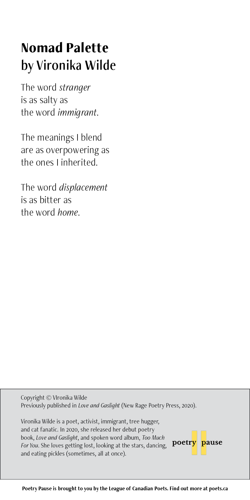 Poet name: Vironika Wilde Poem Name: Nomad Palette Poem: The word stranger is as salty as the word immigrant. The meanings I blend are as overpowering as the ones I inherited. The word displacement is as bitter as the word home. End of Poem. Credits: Copyright © VIronika Wilde Previously published in Love and Gaslight (New Rage Poetry Press, 2020). Vironika Wilde is a poet, activist, immigrant, tree hugger, and cat fanatic. In 2020, she released her debut poetry book, Love and Gaslight, and spoken word album, Too Much For You. She loves getting lost, looking at the stars, dancing, and eating pickles (sometimes, all at once).