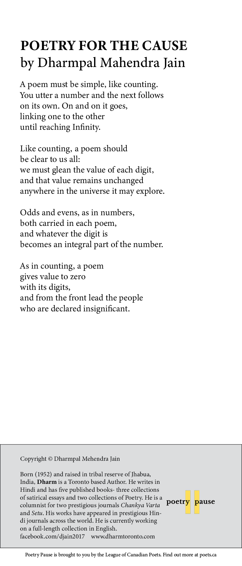 Poem Title: Poetry for the cause Poet Name: Dharmpal Mehendra Jain Poem: A poem must be simple, like counting. You utter a number and the next follows on its own. On and on it goes, linking one to the other until reaching Infinity. Like counting, a poem should be clear to us all: we must glean the value of each digit, and that value remains unchanged anywhere in the universe it may explore. Odds and evens, as in numbers, both carried in each poem, and whatever the digit is becomes an integral part of the number. As in counting, a poem gives value to zero with its digits, and from the front lead the people who are declared insignificant. End of poem. Credits: Copyright © Dharmpal Mehendra Jain Born (1952) and raised in tribal reserve of Jhabua, India, Dharm is a Toronto based Author. He writes in Hindi and has five published books- three collections of satirical essays and two collections of Poetry. He is a columnist for two prestigious journals Chankya Varta and Setu. His works have appeared in prestigious Hindi journals across the world. He is currently working on a full-length collection in English. facebook.com/djain2017 www.dharmtoronto.com