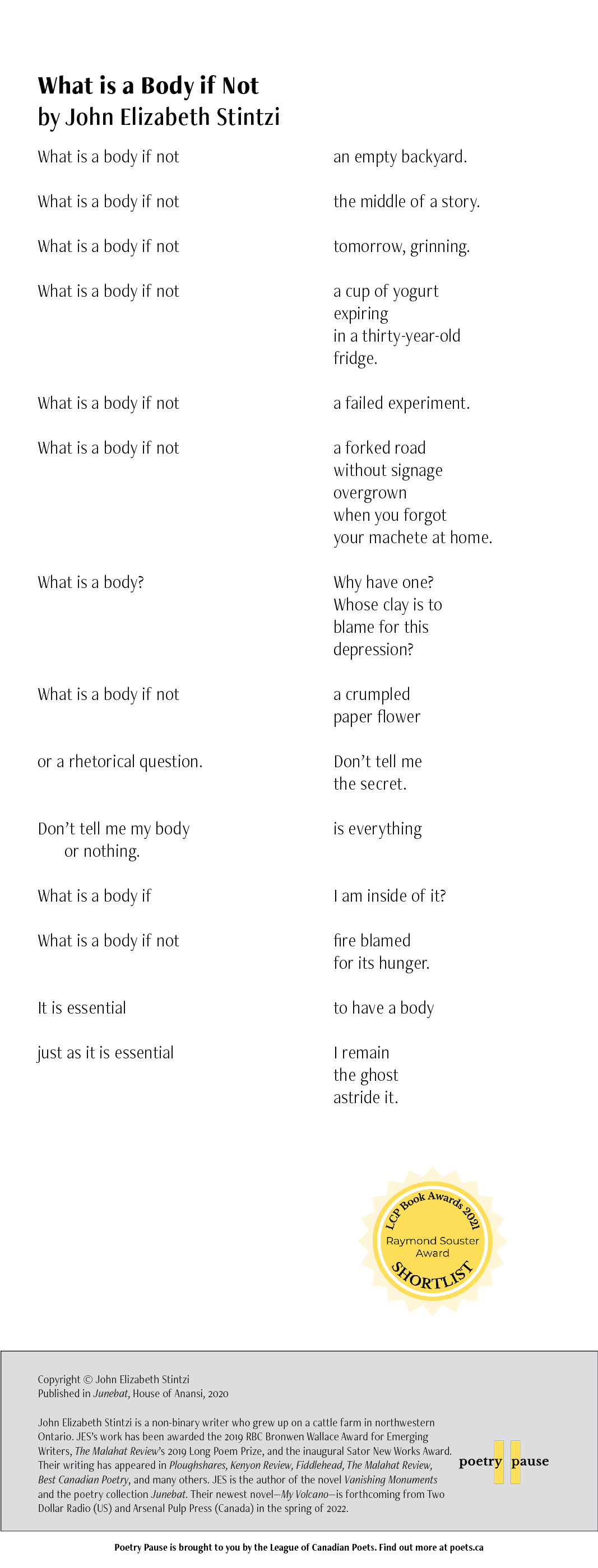 Poem Title: What is a Body if Not Poet Name: John Elizabeth Stintzi Poem: What is a body if not an empty backyard.  What is a body if not the middle of a story.   What is a body if not tomorrow, grinning.   What is a body if not a cup of yogurt expiring in a thirty-year-old fridge.   What is a body if not a failed experiment.   What is a body if not a forked road without signage  overgrown when you forgot your machete at home.   What is a body? Why have one?  Whose clay is to  blame for this  depression?  What is a body if not a crumpled  paper flower   or a rhetorical question. Don't tell me  the secret.   Don't tell me my body is everything or nothing.   What is a body if I am inside of it?   What is a body if not fire blamed  for its hunger.   It is essentialto have a body   just as it is essential I remain  the ghost  astride it.   End of poem.  Credits: Copyright © John Elizabeth Stintzi Published in Junebat, House of Anansi, 2020  John Elizabeth Stintzi is a non-binary writer who grew up on a cattle farm in northwestern Ontario. JES's work has been awarded the 2019 RBC Bronwen Wallace Award for Emerging Writers, The Malahat Review's 2019 Long Poem Prize, and the inaugural Sator New Works Award. Their writing has appeared in Ploughshares, Kenyon Review, Fiddlehead, The Malahat Review, Best Canadian Poetry, and many others. JES is the author of the novel Vanishing Monuments and the poetry collection Junebat. Their newest novel—My Volcano—is forthcoming from Two Dollar Radio (US) and Arsenal Pulp Press (Canada) in the spring of 2022.