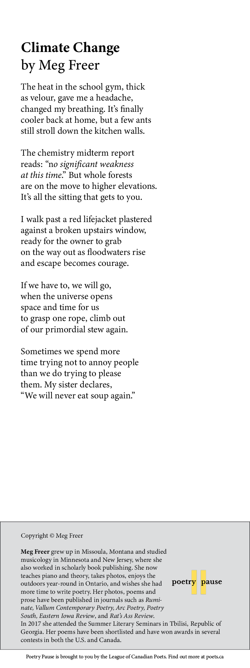 """Poem Title: Climate Change Poet Name: Meg Freer Poem: The heat in the school gym, thick as velour, gave me a headache, changed my breathing. It's finally cooler back at home, but a few ants still stroll down the kitchen walls. The chemistry midterm report reads: """"no significant weakness at this time."""" But whole forests are on the move to higher elevations. It's all the sitting that gets to you. I walk past a red lifejacket plastered against a broken upstairs window, ready for the owner to grab on the way out as floodwaters rise and escape becomes courage. If we have to, we will go, when the universe opens space and time for us to grasp one rope, climb out of our primordial stew again. Sometimes we spend more time trying not to annoy people than we do trying to please them. My sister declares, """"We will never eat soup again."""" End of poem. Credits: Copyright © Meg Freer Meg Freer grew up in Missoula, Montana and studied musicology in Minnesota and New Jersey, where she also worked in scholarly book publishing. She now teaches piano and theory, takes photos, enjoys the outdoors year-round in Ontario, and wishes she had more time to write poetry. Her photos, poems and prose have been published in journals such as Ruminate, Vallum Contemporary Poetry, Arc Poetry, Poetry South, Eastern Iowa Review, and Rat's Ass Review. In 2017 she attended the Summer Literary Seminars in Tbilisi, Republic of Georgia. Her poems have been shortlisted and have won awards in several contests in both the U.S. and Canada."""