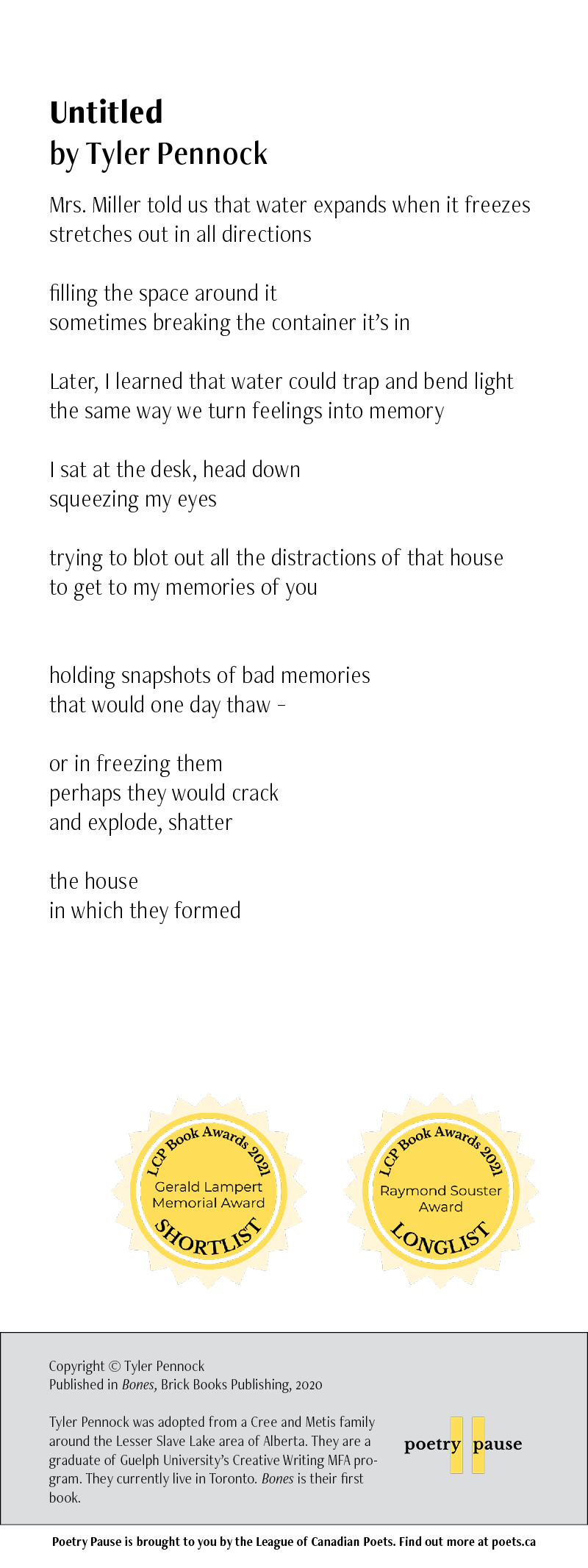 Poem Title:Untitled Poet Name: Tyler Pennock Poem: Mrs. Miller told us that water expands when it freezes stretches out in all directions  filling the space around it sometimes breaking the container it's in  Later, I learned that water could trap and bend light the same way we turn feelings into memory  I sat at the desk, head down squeezing my eyes  trying to blot out all the distractions of that house to get to my memories of you   holding snapshots of bad memories that would one day thaw –  or in freezing them perhaps they would crack  and explode, shatter   the house  in which they formed End of poem. Credits:  Copyright © Tyler Pennock Published in Bones, Brick Books Publishing, 2020  Tyler Pennock was adopted from a Cree and Metis family around the Lesser Slave Lake area of Alberta. They are a graduate of Guelph University's Creative Writing MFA program. They currently live in Toronto. Bones is their first book.