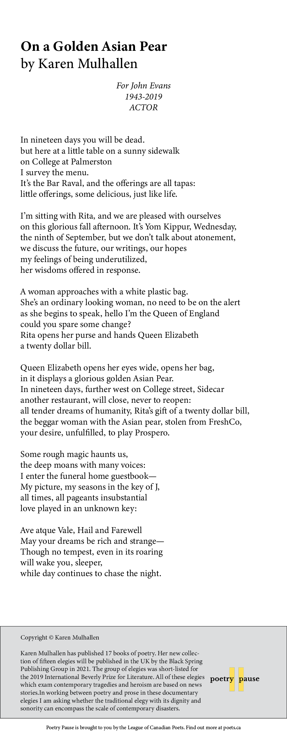 Poem name: On a Golden Asian Pear Poet name: Karen Mulhallen Poem: For John Evans 1943-2019  ACTOR  In nineteen days you will be dead.  but here at a little table on a sunny sidewalk on College at Palmerston I survey the menu. It's the Bar Raval, and the offerings are all tapas: little offerings, some delicious, just like life.  I'm sitting with Rita, and we are pleased with ourselves on this glorious fall afternoon. It's Yom Kippur, Wednesday, the ninth of September, but we don't talk about atonement, we discuss the future, our writings, our hopes my feelings of being underutilized,  her wisdoms offered in response.  A woman approaches with a white plastic bag. She's an ordinary looking woman, no need to be on the alert as she begins to speak, hello I'm the Queen of England could you spare some change? Rita opens her purse and hands Queen Elizabeth a twenty dollar bill.  Queen Elizabeth opens her eyes wide, opens her bag,  in it displays a glorious golden Asian Pear. In nineteen days, further west on College street, Sidecar another restaurant, will close, never to reopen: all tender dreams of humanity, Rita's gift of a twenty dollar bill,  the beggar woman with the Asian pear, stolen from FreshCo, your desire, unfulfilled, to play Prospero.  Some rough magic haunts us,  the deep moans with many voices: I enter the funeral home guestbook— My picture, my seasons in the key of J,  all times, all pageants insubstantial love played in an unknown key:  Ave atque Vale, Hail and Farewell May your dreams be rich and strange— Though no tempest, even in its roaring will wake you, sleeper, while day continues to chase the night. End of poem. Credits: Copyright © Karen Mulhallen Karen Mulhallen has published 17 books of poetry. Her new collection of fifteen elegies will be published in the UK by the Black Spring Publishing Group in 2021. The group of elegies was short-listed for the 2019 International Beverly Prize for Literature. All of these elegies which exam contemporary tr