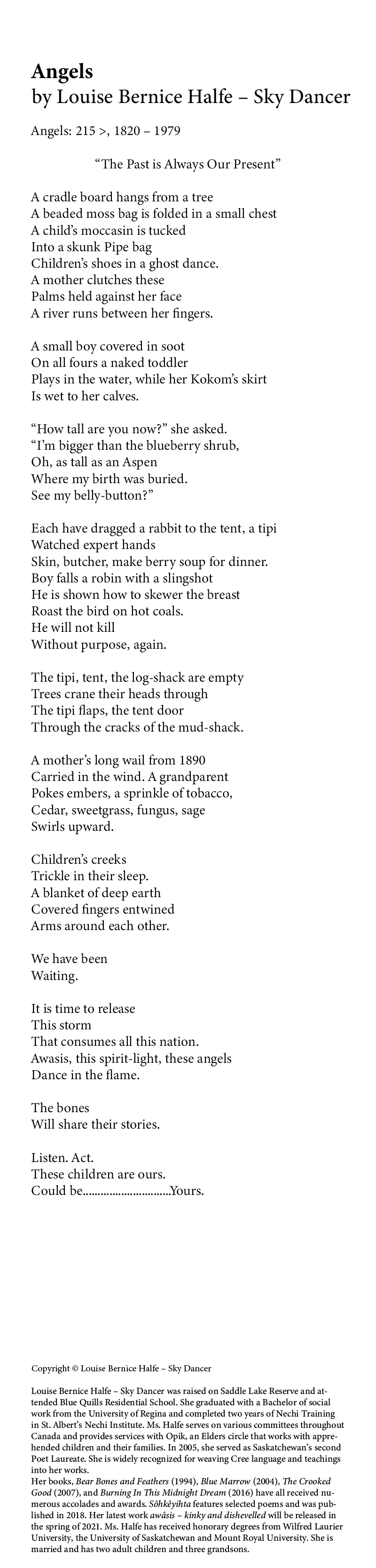 """Poem name: Angels: 215 >, 1820 – 1979 Poet name: Louise Bernice Halfe – Sky Dancer Poem: """"The Past is Always Our Present"""" A cradle board hangs from a tree A beaded moss bag is folded in a small chest A child's moccasin is tucked Into a skunk Pipe bag Children's shoes in a ghost dance. A mother clutches these Palms held against her face A river runs between her fingers. A small boy covered in soot On all fours a naked toddler Plays in the water, while her Kokom's skirt Is wet to her calves. """"How tall are you now?"""" she asked. """"I'm bigger than the blueberry shrub, Oh, as tall as an Aspen Where my birth was buried. See my belly-button?"""" Each have dragged a rabbit to the tent, a tipi Watched expert hands Skin, butcher, make berry soup for dinner. Boy falls a robin with a slingshot He is shown how to skewer the breast Roast the bird on hot coals. He will not kill Without purpose, again. The tipi, tent, the log-shack are empty Trees crane their heads through The tipi flaps, the tent door Through the cracks of the mud-shack. A mother's long wail from 1890 Carried in the wind. A grandparent Pokes embers, a sprinkle of tobacco, Cedar, sweetgrass, fungus, sage Swirls upward. Children's creeks Trickle in their sleep. A blanket of deep earth Covered fingers entwined Arms around each other. We have been Waiting. It is time to release This storm That consumes all this nation. Awasis, this spirit-light, these angels Dance in the flame. The bones Will share their stories. Listen. Act. These children are ours. Could be..............................Yours. End of poem. Credits: Copyright © Louise Bernice Halfe – Sky Dancer Louise Bernice Halfe – Sky Dancer was raised on Saddle Lake Reserve and attended Blue Quills Residential School. She graduated with a Bachelor of social work from the University of Regina and completed two years of Nechi Training in St. Albert's Nechi Institute. Ms. Halfe serves on various committees throughout Canada and provides services with Opik, an Elders circle"""