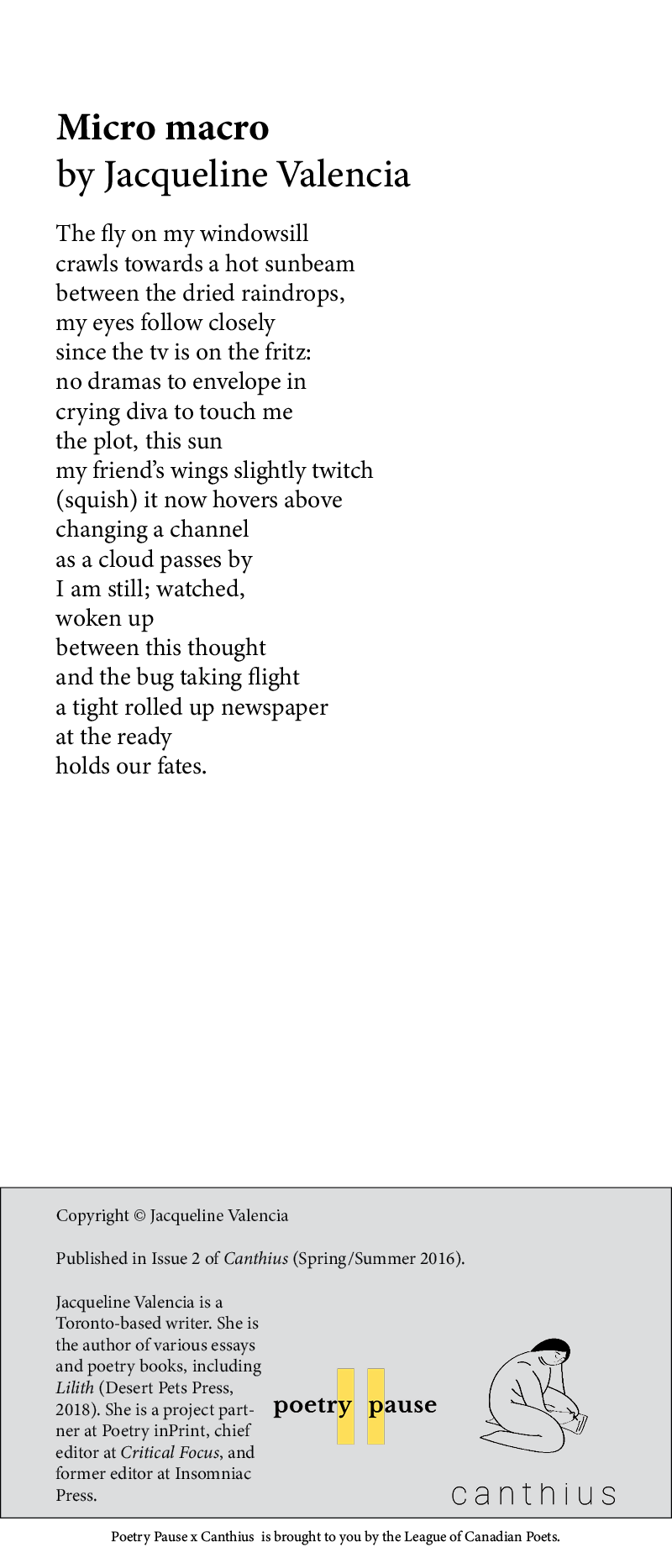 """Jacqueline Valencia – """"Micro macro"""" – published in Issue 2 of Canthius (Spring/Summer 2016). The fly on my windowsill crawls towards a hot sunbeam between the dried raindrops, my eyes follow closely since the tv is on the fritz: no dramas to envelope in crying diva to touch me the plot, this sun my friend's wings slightly twitch (squish) it now hovers above changing a channel as a cloud passes by I am still; watched, woken up between this thought and the bug taking flight a tight rolled up newspaper at the ready holds our fates. Bio: Jacqueline Valencia is a Toronto-based writer. She is the author of various essays and poetry books, including Lilith (Desert Pets Press, 2018). She is a project partner at Poetry inPrint, chief editor at Critical Focus, and former editor at Insomniac Press."""