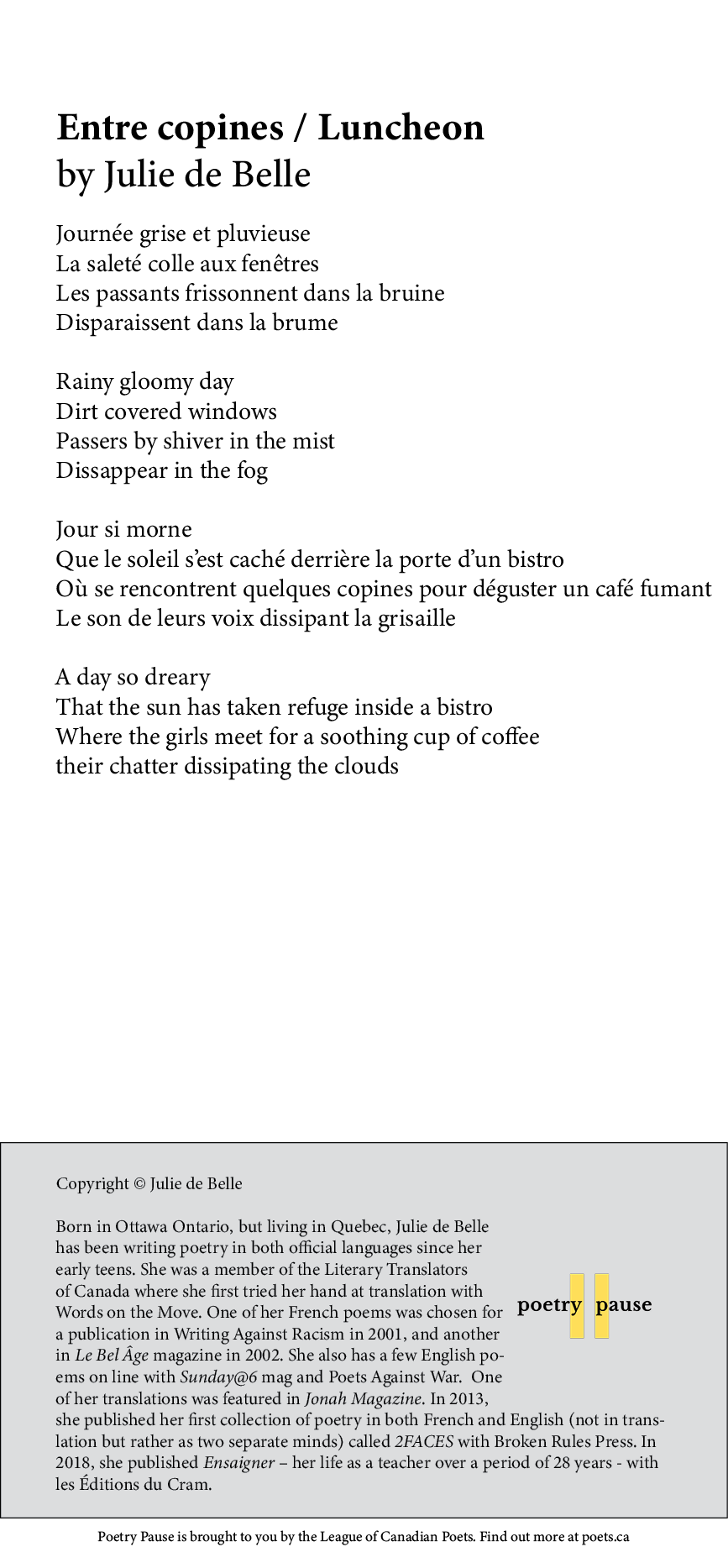 Poem title: Entre copines / Luncheon Poet name: Julie de Belle Poem Begins: Journée grise et pluvieuse La saleté colle aux fenêtres Les passants frissonnent dans la bruine Disparaissent dans la brume Rainy gloomy day Dirt covered windows Passers by shiver in the mist Dissappear in the fog Jour si morne Que le soleil s'est caché derrière la porte d'un bistro Où se rencontrent quelques copines pour déguster un café fumant Le son de leurs voix dissipant la grisaille A day so dreary That the sun has taken refuge inside a bistro Where the girls meet for a soothing cup of coffee their chatter dissipating the clouds End of poem. Credits: Copyright © Julie de Belle Born in Ottawa Ontario, but living in Quebec, Julie de Belle has been writing poetry in both official languages since her early teens. She was a member of the Literary Translators of Canada where she first tried her hand at translation with Words on the Move. One of her French poems was chosen for a publication in Writing Against Racism in 2001, and another in Le Bel Âge magazine in 2002. She also has a few English poems on line with Sunday@6 mag and Poets Against War. One of her translations was featured in Jonah Magazine. In 2013, she published her first collection of poetry in both French and English (not in translation but rather as two separate minds) called 2FACES with Broken Rules Press. In 2018, she published Ensaigner – her life as a teacher over a period of 28 years - with les Éditions du Cram.