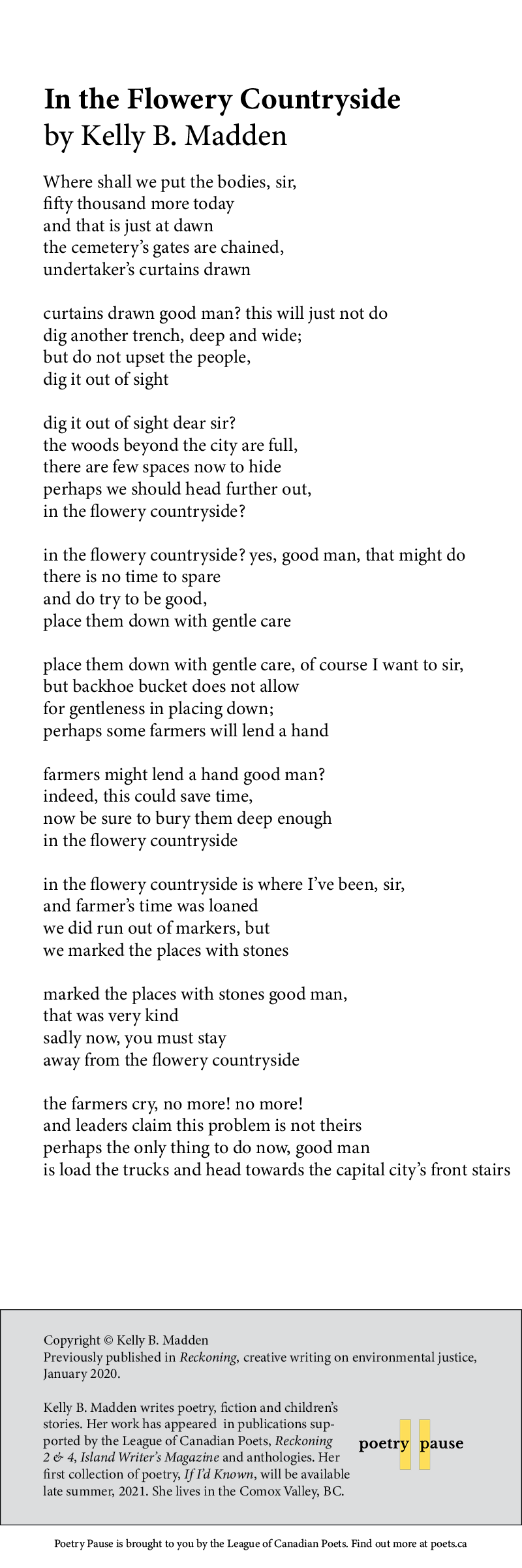 Poem title: In the Flowery Countryside Poet name: Kelly B. Madden Poem begins: Where shall we put the bodies, sir,  fifty thousand more today  and that is just at dawn the cemetery's gates are chained, undertaker's curtains drawn  curtains drawn good man? this will just not do dig another trench, deep and wide;  but do not upset the people,  dig it out of sight  dig it out of sight dear sir?  the woods beyond the city are full, there are few spaces now to hide perhaps we should head further out,  in the flowery countryside?  in the flowery countryside? yes, good man, that might do there is no time to spare and do try to be good,  place them down with gentle care  place them down with gentle care, of course I want to sir,  but backhoe bucket does not allow  for gentleness in placing down; perhaps some farmers will lend a hand  farmers might lend a hand good man?  indeed, this could save time, now be sure to bury them deep enough   in the flowery countryside  in the flowery countryside is where I've been, sir,  and farmer's time was loaned  we did run out of markers, but   we marked the places with stones  marked the places with stones good man,  that was very kind sadly now, you must stay  away from the flowery countryside  the farmers cry, no more! no more! and leaders claim this problem is not theirs perhaps the only thing to do now, good man is load the trucks and head towards the capital city's front stairs End of poem.  Credits: Copyright © Kelly B. Madden Previously published in Reckoning, creative writing on environmental justice, January 2020.  Kelly B. Madden writes poetry, fiction and children's stories. Her work has appeared  in publications supported by the League of Canadian Poets, Reckoning 2 & 4, Island Writer's Magazine and anthologies. Her first collection of poetry, If I'd Known, will be available late summer, 2021. She lives in the Comox Valley, BC.
