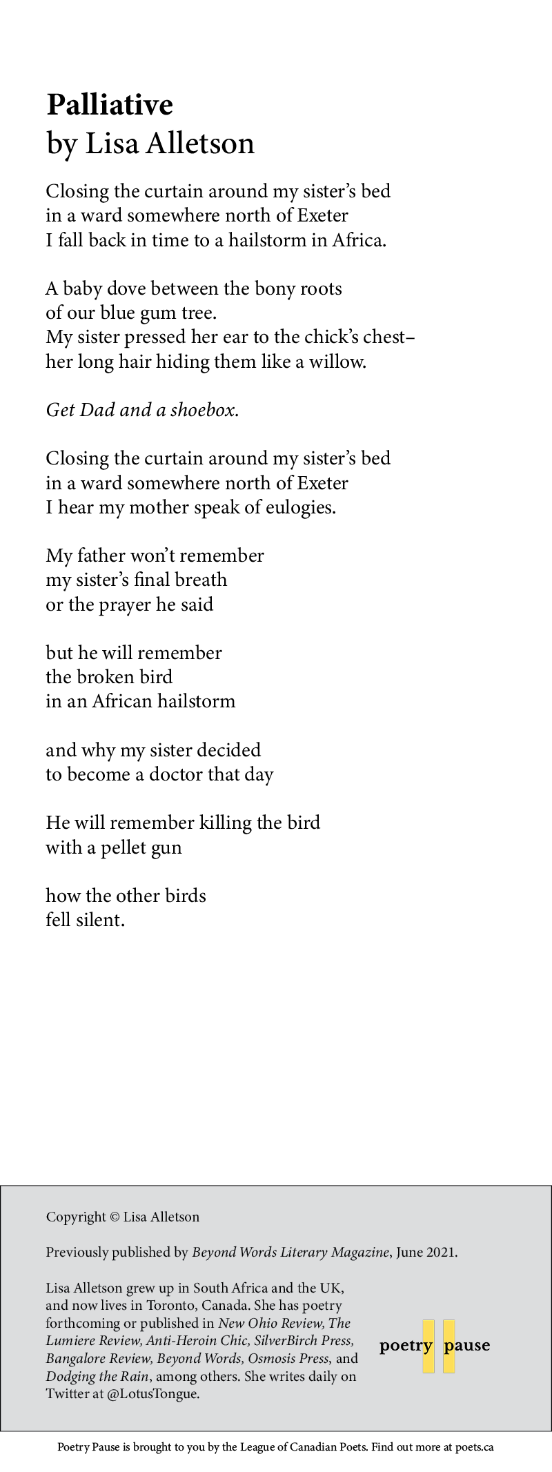 Poet name: Lisa Alletson Poem Title: Palliative Poem begins: Closing the curtain around my sister's bed in a ward somewhere north of Exeter I fall back in time to a hailstorm in Africa.  A baby dove between the bony roots of our blue gum tree. My sister pressed her ear to the chick's chest– her long hair hiding them like a willow.  Get Dad and a shoebox.  Closing the curtain around my sister's bed in a ward somewhere north of Exeter I hear my mother speak of eulogies.  My father won't remember  my sister's final breath or the prayer he said  but he will remember the broken bird in an African hailstorm  and why my sister decided to become a doctor that day  He will remember killing the bird with a pellet gun  how the other birds fell silent. End of poem.  Credits and bio: Copyright © Lisa Alletson Previously published by Beyond Words Literary Magazine, June 2021. Lisa Alletson grew up in South Africa and the UK, and now lives in Toronto, Canada. She has poetry forthcoming or published in New Ohio Review, The Lumiere Review, Anti-Heroin Chic, SilverBirch Press, Bangalore Review, Beyond Words, Osmosis Press, and Dodging the Rain, among others. She writes daily on Twitter at @LotusTongue.