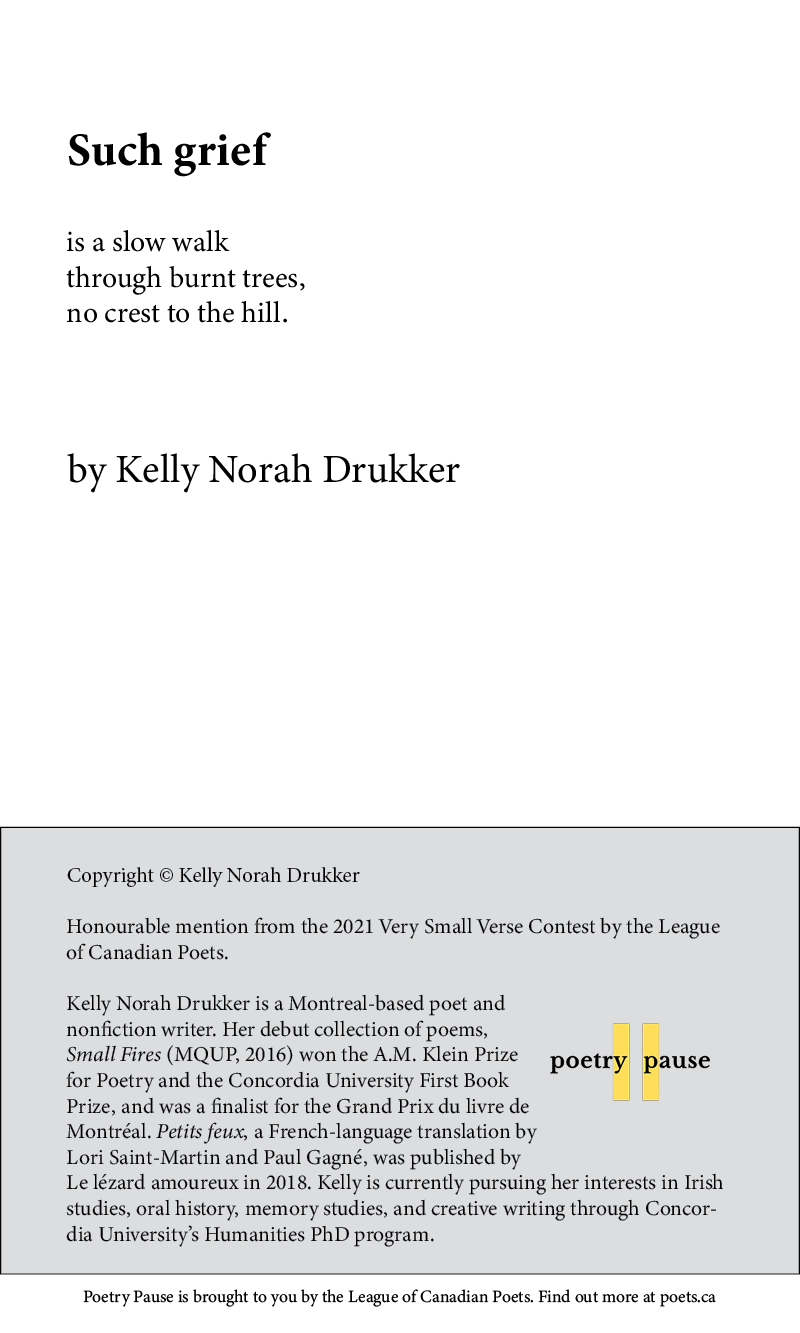 Poem title: Such Grief Poet name: Kelly Norah Drukker Poem Begins: is a slow walk through burnt trees, no crest to the hill. End of poem. Credits: Copyright © Kelly Norah Drukker Honourable mention from the 2021 Very Small Verse Contest by the League of Canadian Poets. Kelly Norah Drukker is a Montreal-based poet and nonfiction writer. Her debut collection of poems, Small Fires (MQUP, 2016) won the A.M. Klein Prize for Poetry and the Concordia University First Book Prize, and was a finalist for the Grand Prix du livre de Montréal. Petits feux, a French-language translation by Lori Saint-Martin and Paul Gagné, was published by Le lézard amoureux in 2018. Kelly is currently pursuing her interests in Irish studies, oral history, memory studies, and creative writing through Concordia University's Humanities PhD program.