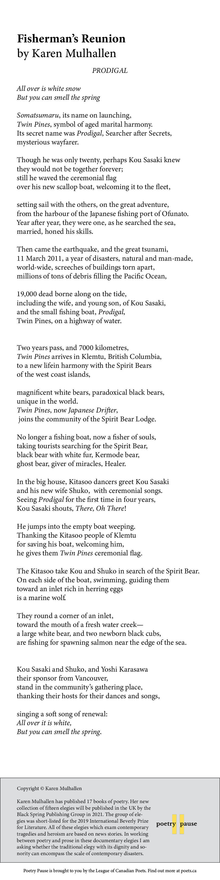 Poem title: Fisherman's Reunion Poet name:Karen Mulhallen Poem Begins: PRODIGAL All over is white snow But you can smell the spring Somatsumaru, its name on launching, Twin Pines, symbol of aged marital harmony. Its secret name was Prodigal, Searcher after Secrets, mysterious wayfarer. Though he was only twenty, perhaps Kou Sasaki knew they would not be together forever; still he waved the ceremonial flag over his new scallop boat, welcoming it to the fleet, setting sail with the others, on the great adventure, from the harbour of the Japanese fishing port of Ofunato. Year after year, they were one, as he searched the sea, married, honed his skills. Then came the earthquake, and the great tsunami, 11 March 2011, a year of disasters, natural and man-made, world-wide, screeches of buildings torn apart, millions of tons of debris filling the Pacific Ocean, 19,000 dead borne along on the tide, including the wife, and young son, of Kou Sasaki, and the small fishing boat, Prodigal, Twin Pines, on a highway of water. Two years pass, and 7000 kilometres, Twin Pines arrives in Klemtu, British Columbia, to a new lifein harmony with the Spirit Bears of the west coast islands, magnificent white bears, paradoxical black bears, unique in the world. Twin Pines, now Japanese Drifter, joins the community of the Spirit Bear Lodge. No longer a fishing boat, now a fisher of souls, taking tourists searching for the Spirit Bear, black bear with white fur, Kermode bear, ghost bear, giver of miracles, Healer. In the big house, Kitasoo dancers greet Kou Sasaki and his new wife Shuko, with ceremonial songs. Seeing Prodigal for the first time in four years, Kou Sasaki shouts, There, Oh There! He jumps into the empty boat weeping. Thanking the Kitasoo people of Klemtu for saving his boat, welcoming him, he gives them Twin Pines ceremonial flag. The Kitasoo take Kou and Shuko in search of the Spirit Bear. On each side of the boat, swimming, guiding them toward an inlet rich in herring eggs is a