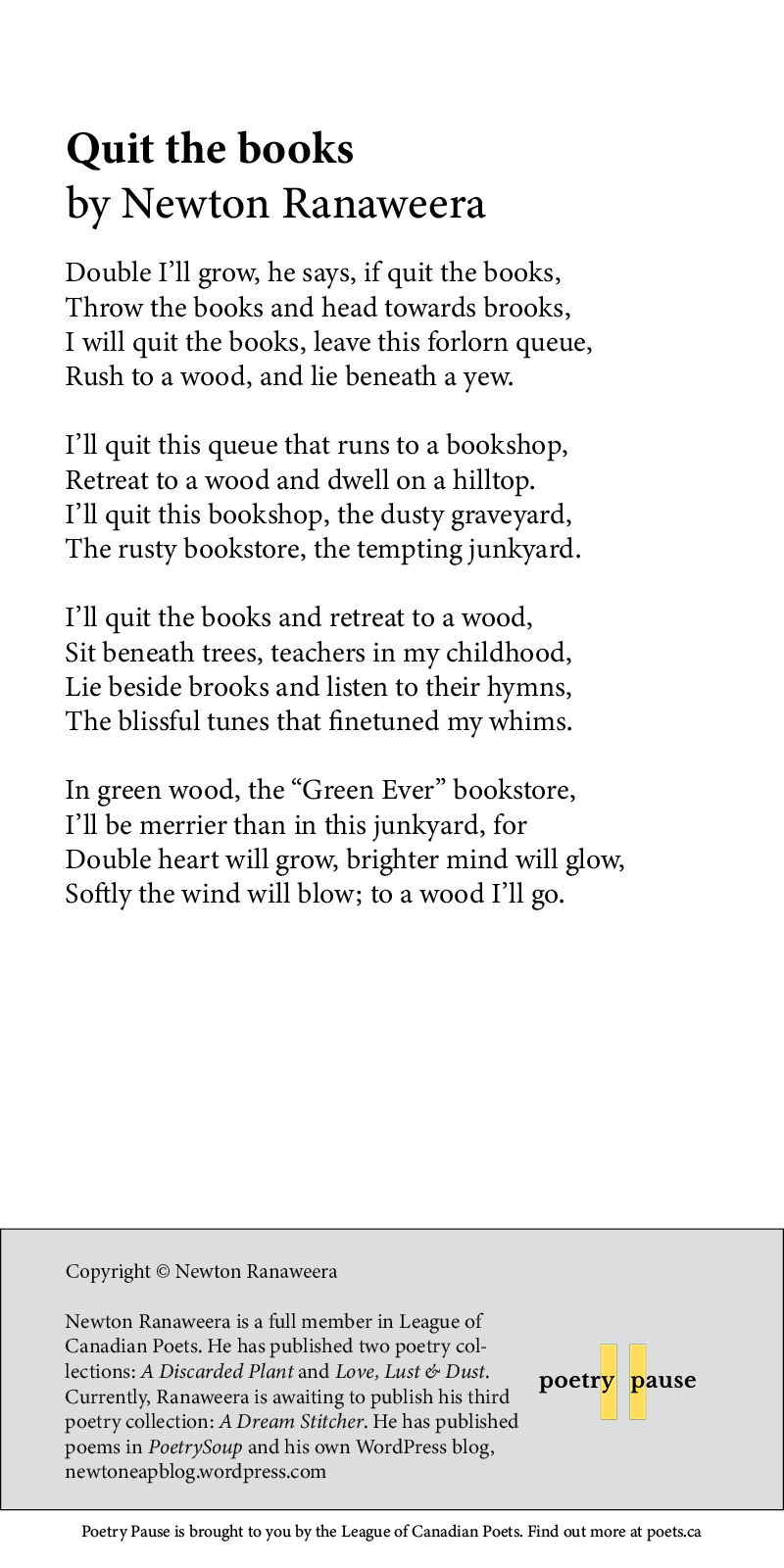 """Poem title: Quit the books Poet name: Newton Ranaweera Poem Begins: Double I'll grow, he says, if quit the books, Throw the books and head towards brooks, I will quit the books, leave this forlorn queue, Rush to a wood, and lie beneath a yew. I'll quit this queue that runs to a bookshop, Retreat to a wood and dwell on a hilltop. I'll quit this bookshop, the dusty graveyard, The rusty bookstore, the tempting junkyard. I'll quit the books and retreat to a wood, Sit beneath trees, teachers in my childhood, Lie beside brooks and listen to their hymns, The blissful tunes that finetuned my whims. In green wood, the """"Green Ever"""" bookstore, I'll be merrier than in this junkyard, for Double heart will grow, brighter mind will glow, Softly the wind will blow; to a wood I'll go. End of poem. Credits: Copyright © Newton Ranaweera Newton Ranaweera is a full member in League of Canadian Poets. He has published two poetry collections: A Discarded Plant and Love, Lust & Dust. Currently, Ranaweera is awaiting to publish his third poetry collection: A Dream Stitcher. He has published poems in PoetrySoup and his own WordPress blog, newtoneapblog.wordpress.com"""
