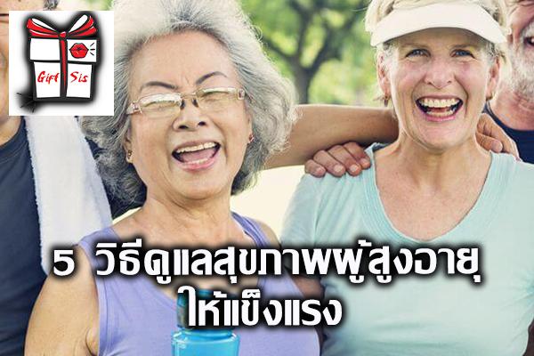 5 วิธีดูแลสุขภาพผู้สูงอายุให้แข็งแรง