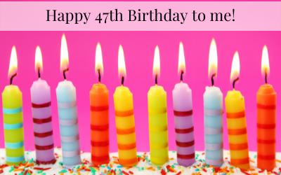 Happy 47th Birthday to Me!