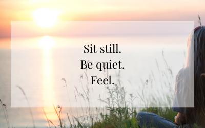 Sit still. Be quiet. Feel.
