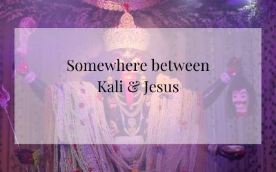 Somewhere between Kali and Jesus