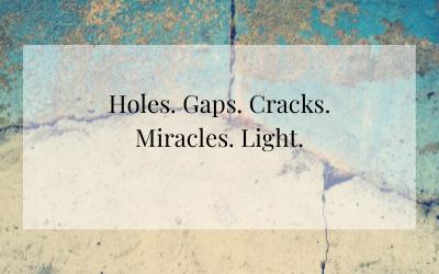 Holes. Gaps. Cracks. Miracles. Light.