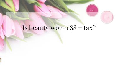 Is beauty worth $8 + tax?