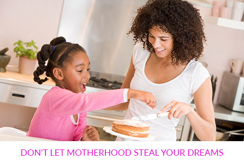 Don't Let Motherhood Steal Your Dreams