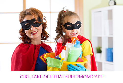 Girl, Take Off That Supermom Cape