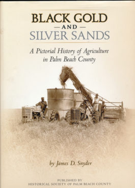 This review of the book Black Gold and Silver Sands: A Pictorial History of Agriculture in Palm Beach County, by James D. Snyder, originally ran in the Spring 2015 edition of Florida Food & Farm.